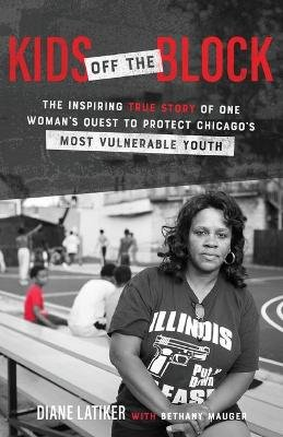 Kids Off the Block - The Inspiring True Story of One Woman's Quest to Protect Chicago's Most Vulnerable Youth...