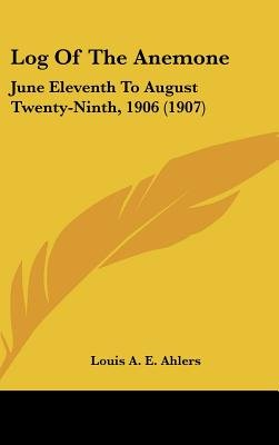 Log Of The Anemone - June Eleventh To August Twenty-Ninth, 1906 (1907) (Hardcover): Louis A. E. Ahlers