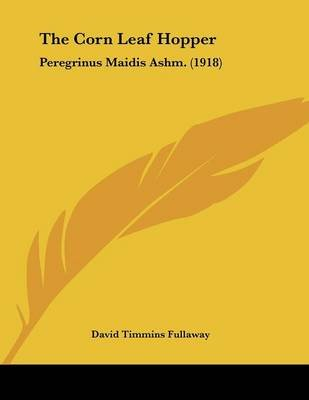 The Corn Leaf Hopper - Peregrinus Maidis Ashm. (1918) (Paperback): David Timmins Fullaway