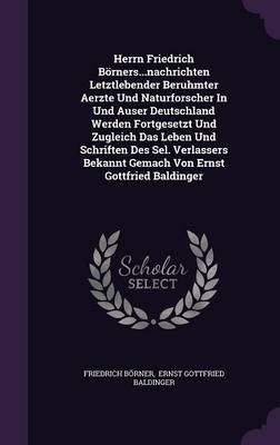 Herrn Friedrich Borners...Nachrichten Letztlebender Beruhmter Aerzte Und Naturforscher in Und Auser Deutschland Werden...