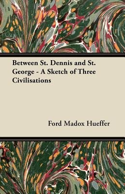 Between St. Dennis and St. George - A Sketch of Three Civilisations (Paperback): Ford Madox Hueffer