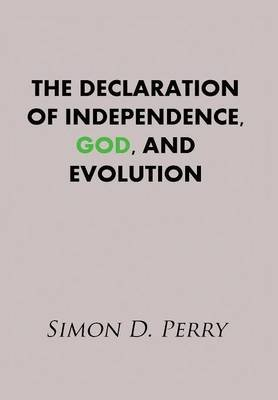 The Declaration of Independence, God, and Evolution (Hardcover): Simon D Perry