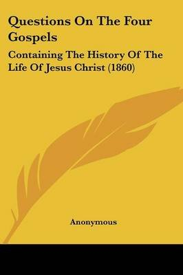 Questions on the Four Gospels - Containing the History of the Life of Jesus Christ (1860) (Paperback): Anonymous