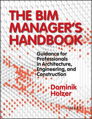 The BIM Manager's Handbook - Guidance for Professionals in Architecture, Engineering, and Construction (Hardcover):...