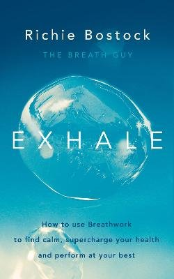 Exhale - How to Use Breathwork to Find Calm, Supercharge Your Health and Perform at Your Best (Paperback): Richie Bostock