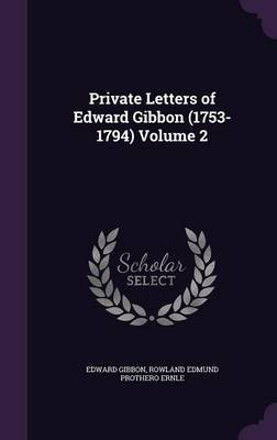 Private Letters of Edward Gibbon (1753-1794) Volume 2 (Hardcover): Edward Gibbon, Rowland Edmund Prothero Ernle
