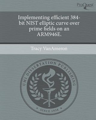 Implementing Efficient 384-Bit Nist Elliptic Curve Over Prime Fields on an Arm946e. (Paperback): Tracy Vanameron