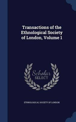 Transactions of the Ethnological Society of London, Volume 1 (Hardcover): Ethnological Society of London
