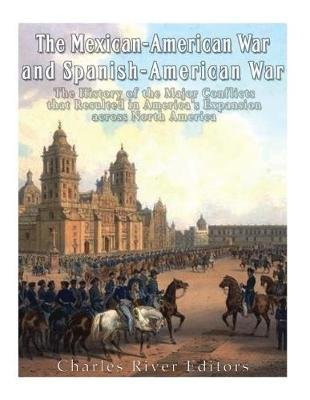 The Mexican-American War and Spanish-American War - The History of the Major Conflicts That Resulted in America's...