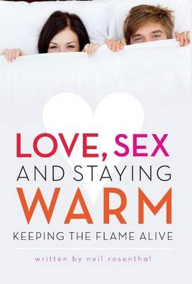 Love, Sex and Staying Warm - Keeping the Flame Alive (Hardcover): Neil Rosenthal