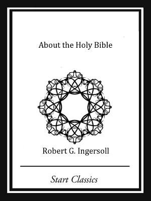 About the Holy Bible (Electronic book text): Robert G Ingersoll