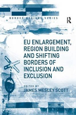 EU Enlargement, Region Building and Shifting Borders of Inclusion and Exclusion (Hardcover, New Ed): James Wesley Scott