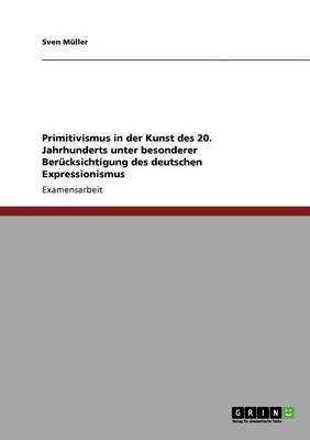 Primitivismus in Der Kunst Des 20. Jahrhunderts Unter Besonderer Berucksichtigung Des Deutschen Expressionismus (English,...