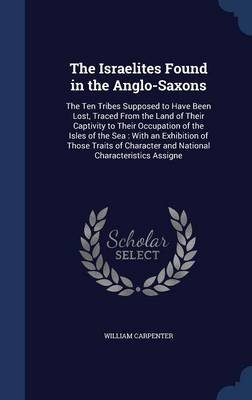The Israelites Found in the Anglo-Saxons - The Ten Tribes Supposed to Have Been Lost, Traced from the Land of Their Captivity...