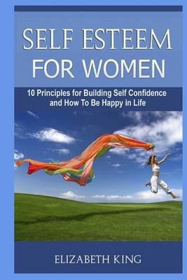 Self Esteem for Women - 10 Principles for Building Self Confidence and How to Be Happy in Life (Free Living, Happy Life,...