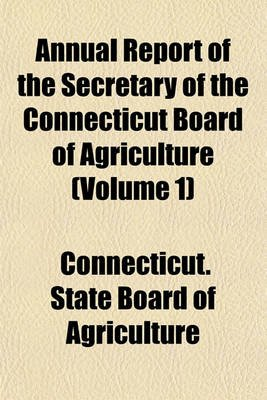 Annual Report of the Secretary of the Connecticut Board of Agriculture Volume 1 (Paperback): Connecticut State Board of...