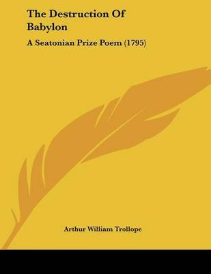 The Destruction of Babylon - A Seatonian Prize Poem (1795) (Paperback): Arthur William Trollope