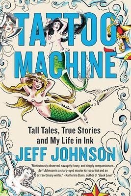 Tattoo Machine - Tall Tales, True Stories, and My Life in Ink (Hardcover): Jeff Johnson