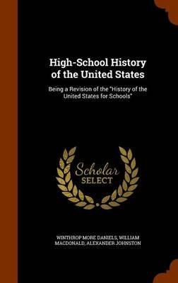 High-School History of the United States - Being a Revision of the History of the United States for Schools (Hardcover):...
