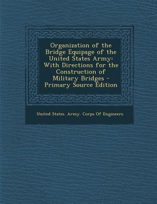 Organization of the Bridge Equipage of the United States Army - With Directions for the Construction of Military Bridges...