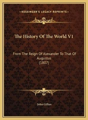 The History of the World V1 the History of the World V1 - From the Reign of Alexander to That of Augustus (1807) from the Reign...