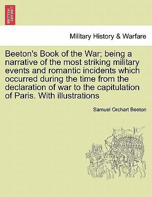 Beeton's Book of the War; Being a Narrative of the Most Striking Military Events and Romantic Incidents Which Occurred...