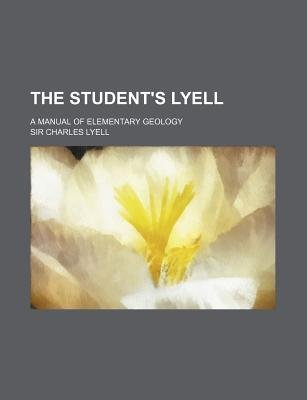 The Student's Lyell; A Manual of Elementary Geology (Paperback): Charles Lyell