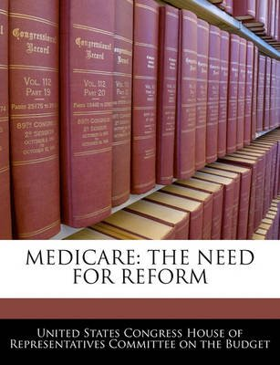 Medicare - The Need for Reform (Paperback): United States Congress House of Represen