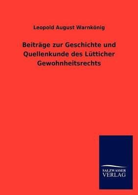 Beitr GE Zur Geschichte Und Quellenkunde Des L Tticher Gewohnheitsrechts (German, Paperback): Leopold August Warnkonig