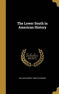 The Lower South in American History (Hardcover): William Garrott 1868-1913 Brown