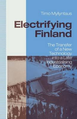 Electrifying Finland 1991 - The Transfer of a New Technology into a Late Industrialising Economy (Paperback, 1st ed. 1991):...