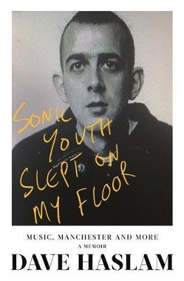 Sonic Youth Slept On My Floor - Music, Manchester, and More: A Memoir (Hardcover): Dave Haslam