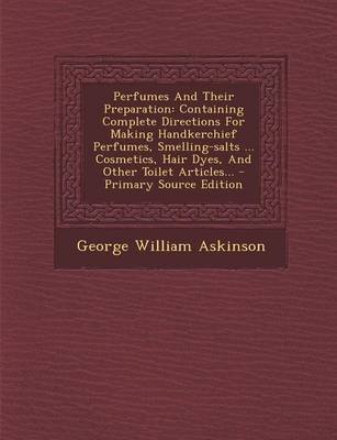 Perfumes and Their Preparation - Containing Complete Directions for Making Handkerchief Perfumes, Smelling-Salts ... Cosmetics,...
