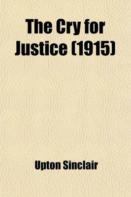 The Cry for Justice; An Anthology of the Literature of Social Protest the Writings of Philosophers, Poets, Novelists, Social...