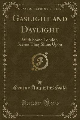 Gaslight and Daylight - With Some London Scenes They Shine Upon (Classic Reprint) (Paperback): George Augustus Sala