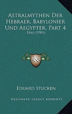 Astralmythen Der Hebraer, Babylonier Und Aegypter, Part 4 - Esau (1901) (German, Hardcover): Eduard Stucken