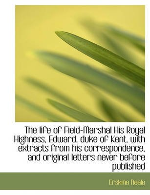 The Life of Field-Marshal His Royal Highness, Edward, Duke of Kent, with Extracts (Paperback): Erskine Neale