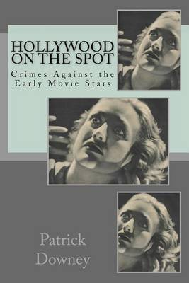 Hollywood on the Spot - Crimes Against the Early Movie Stars (Paperback): Patrick Downey