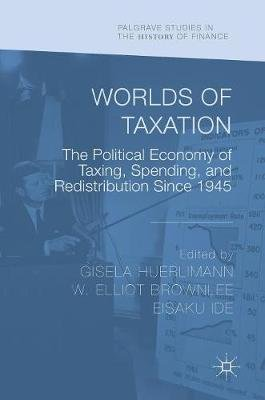 Worlds of Taxation - The Political Economy of Taxing, Spending, and Redistribution Since 1945 (Hardcover, 1st ed. 2018): Gisela...