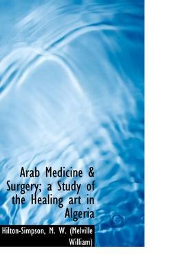 Arab Medicine & Surgery; A Study of the Healing Art in Algeria (Hardcover): Hilton-Simpson M. W. (Melville William)