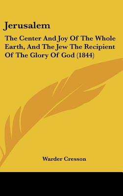 Jerusalem - The Center And Joy Of The Whole Earth, And The Jew The Recipient Of The Glory Of God (1844) (Hardcover): Warder...