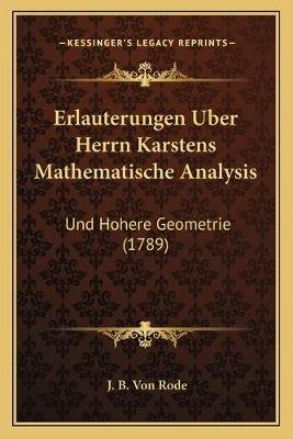 Erlauterungen Uber Herrn Karstens Mathematische Analysis - Und Hohere Geometrie (1789) (German, Paperback): J B Von Rode