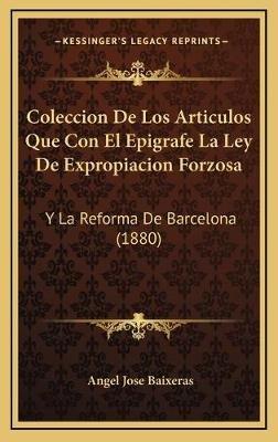 Coleccion de Los Articulos Que Con El Epigrafe La Ley de Expropiacion Forzosa - Y La Reforma de Barcelona (1880) (Spanish,...