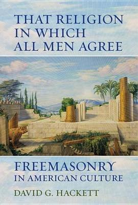 That Religion in Which All Men Agree - Freemasonry in American Culture (Electronic book text): David G. Hackett