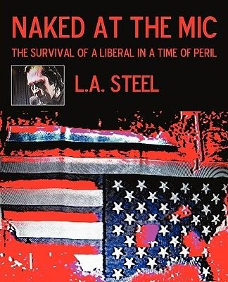 Naked at the MIC - The Survival of a Liberal in a Time of Peril (Paperback): Steel L. a. Steel, L.A. Steel