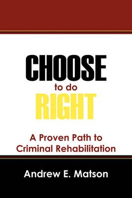 Choose to Do Right - A Proven Path to Criminal Rehabilitation (Paperback): Andrew E Matson