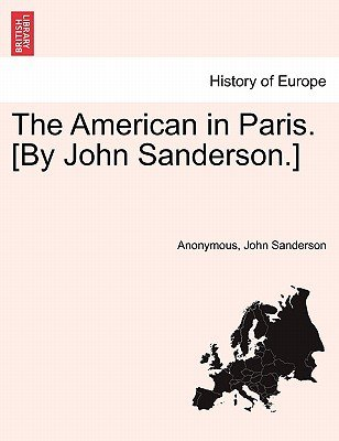 The American in Paris. [By John Sanderson.] Vol. I (Paperback): Anonymous, John Sanderson