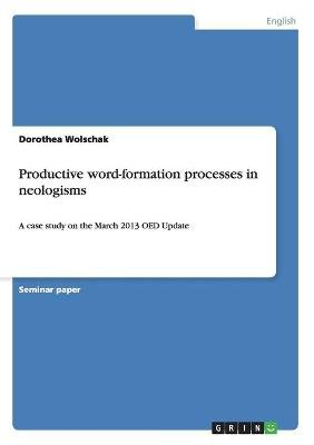 Productive Word-Formation Processes in Neologisms (Paperback): Dorothea Wolschak