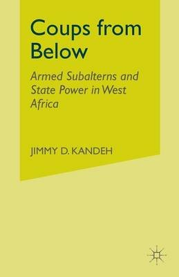 Coups from Below 2004 - Armed Subalterns and State Power in West Africa (Paperback, 1st ed. 2004): Jimmy D Kandeh