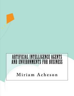Artificial Intelligence Agents and Environments for Business (Paperback): Miriam Acheson